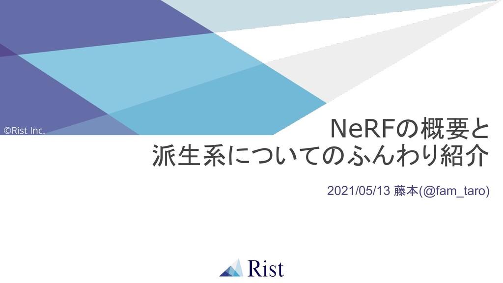 ©Rist Inc. 2021/05/13 藤本(@fam_taro) NeRFの概要と 派生...