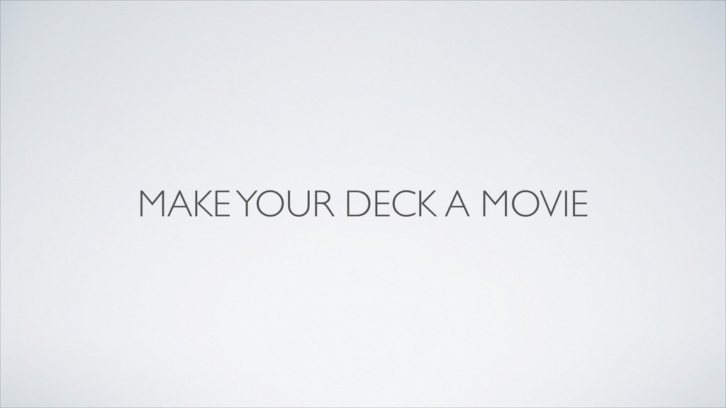 MAKE YOUR DECK A MOVIE . . . . . .