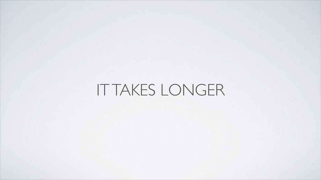 IT TAKES LONGER