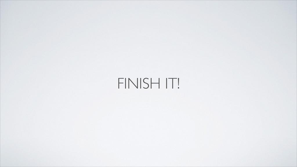 FINISH IT!