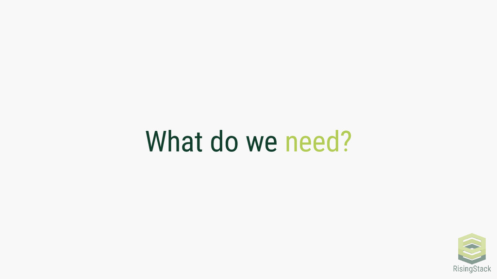 What do we need?