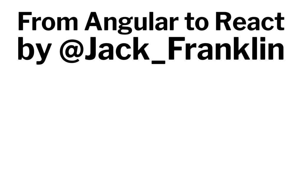 From Angular to React by @Jack_Franklin