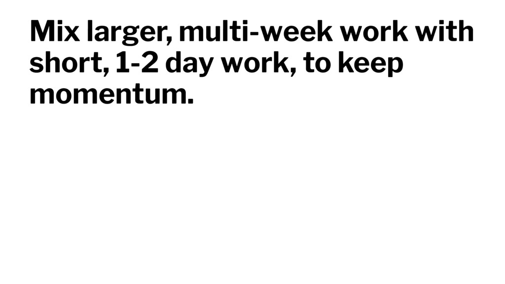 Mix larger, multi-week work with short, 1-2 day...