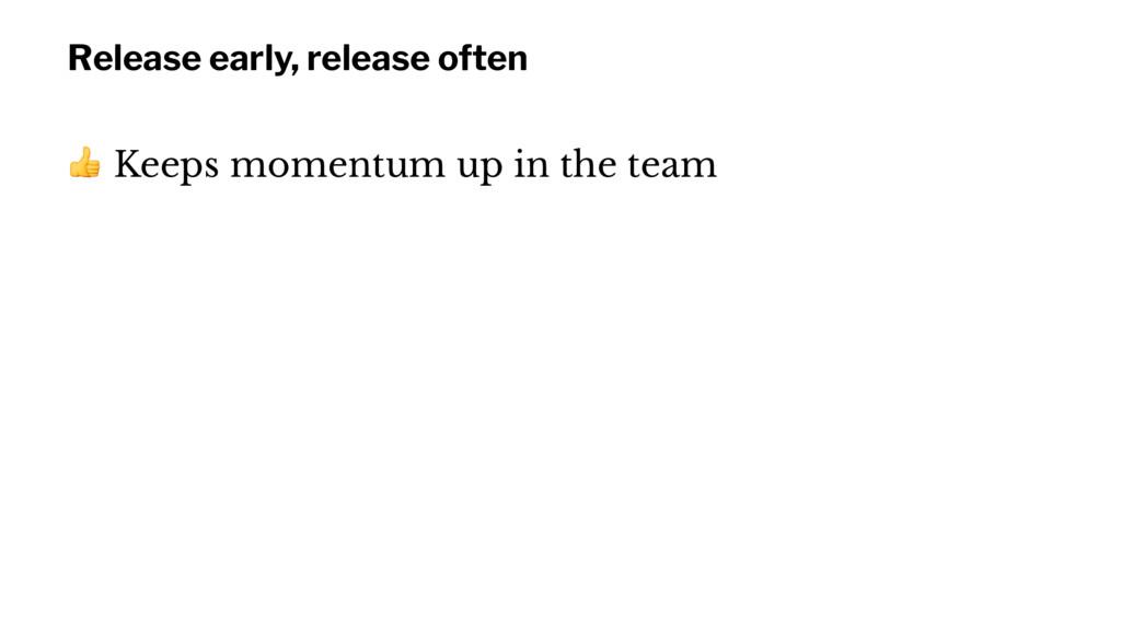 Release early, release often ! Keeps momentum u...