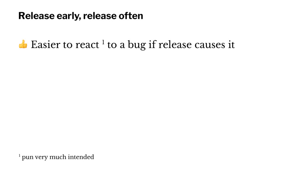 Release early, release often ! Easier to react ...