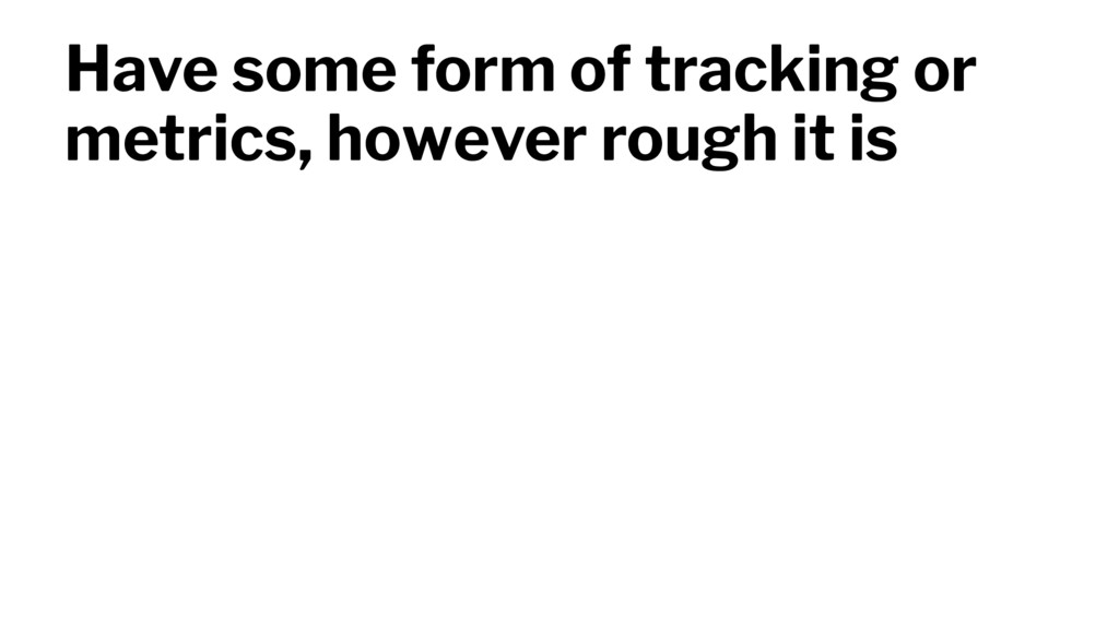 Have some form of tracking or metrics, however ...