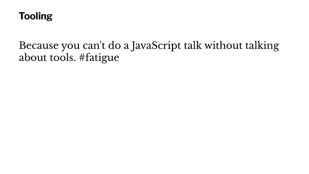 Tooling Because you can't do a JavaScript talk ...