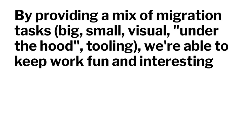 By providing a mix of migration tasks (big, sma...