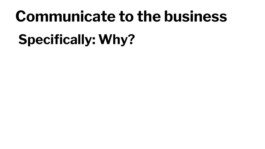 Communicate to the business Specifically: Why?