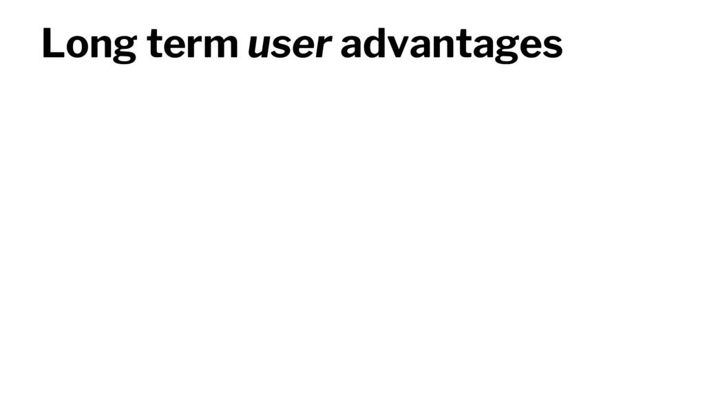 Long term user advantages