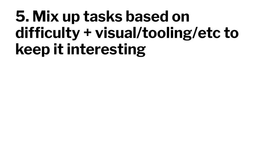 5. Mix up tasks based on difficulty + visual/too...