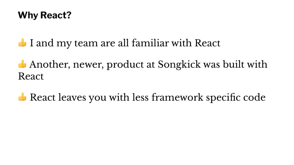 Why React? ! I and my team are all familiar wit...