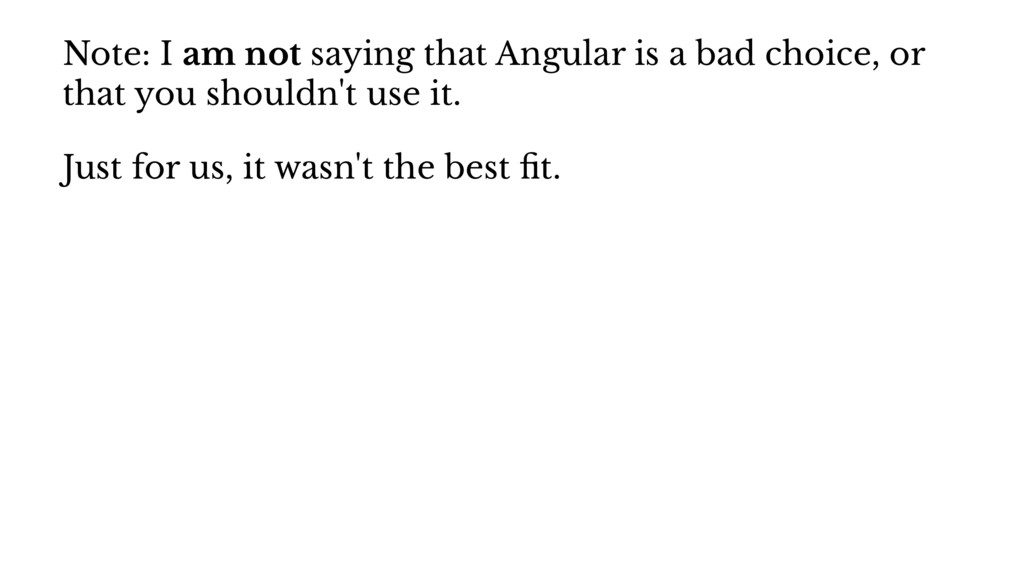 Note: I am not saying that Angular is a bad cho...