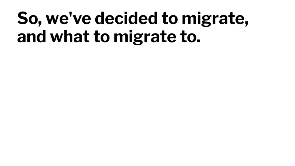 So, we've decided to migrate, and what to migra...
