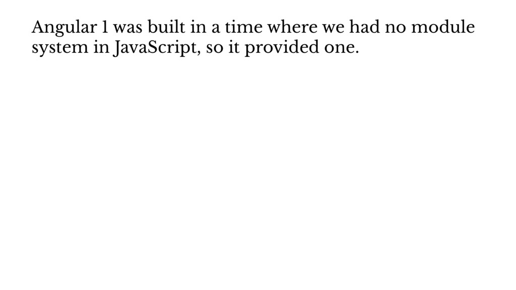 Angular 1 was built in a time where we had no m...