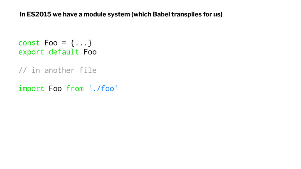 In ES2015 we have a module system (which Babel ...