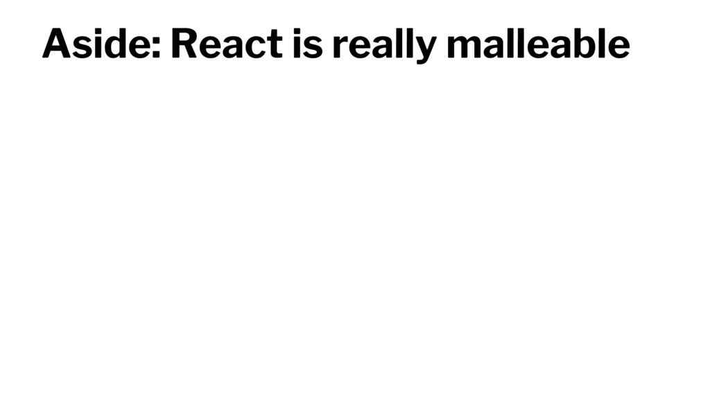 Aside: React is really malleable
