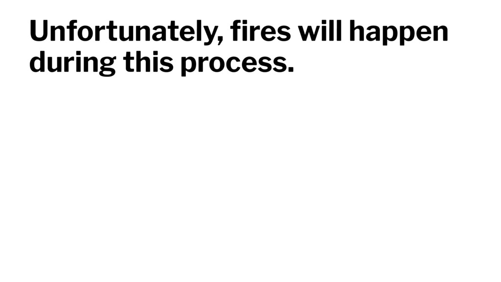 Unfortunately, fires will happen during this pro...