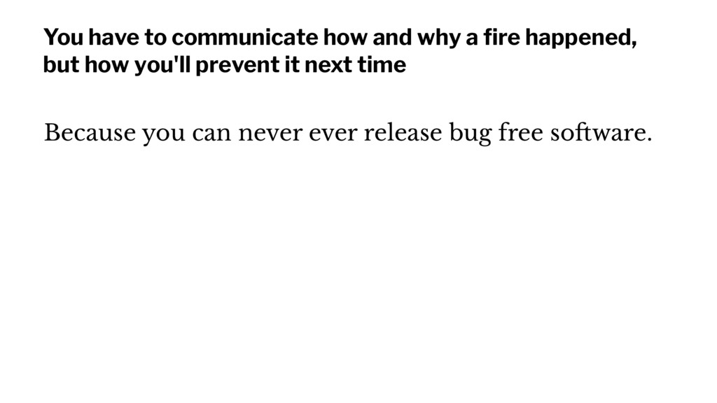 You have to communicate how and why a fire happe...