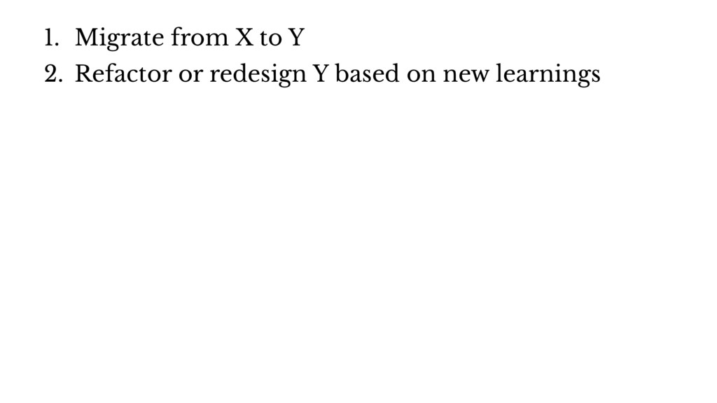 1. Migrate from X to Y 2. Refactor or redesign ...