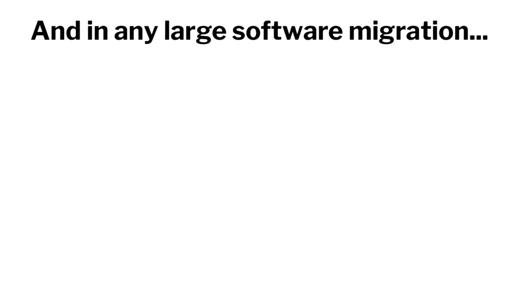 And in any large software migration...