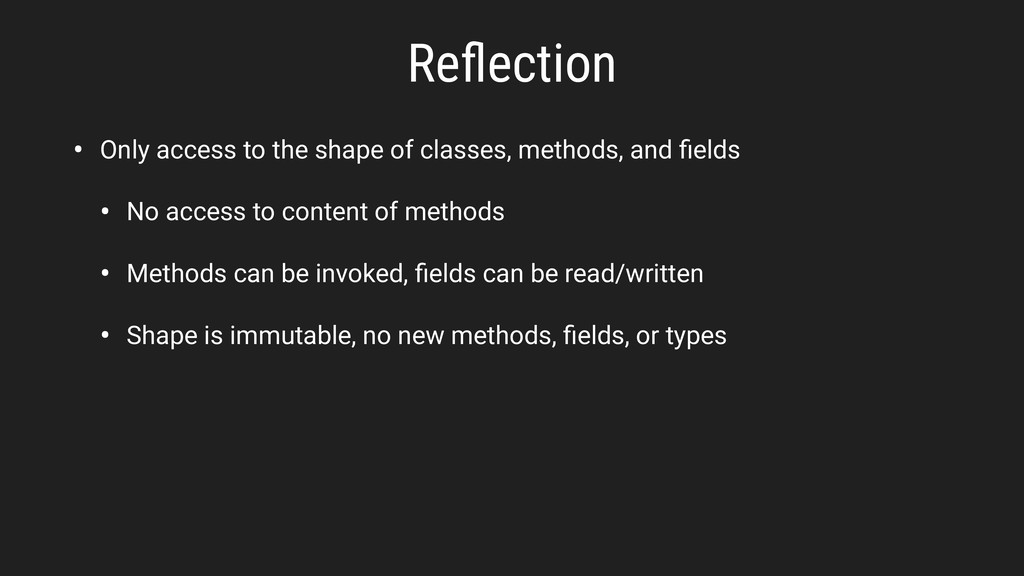 Reflection • Only access to the shape of classes...
