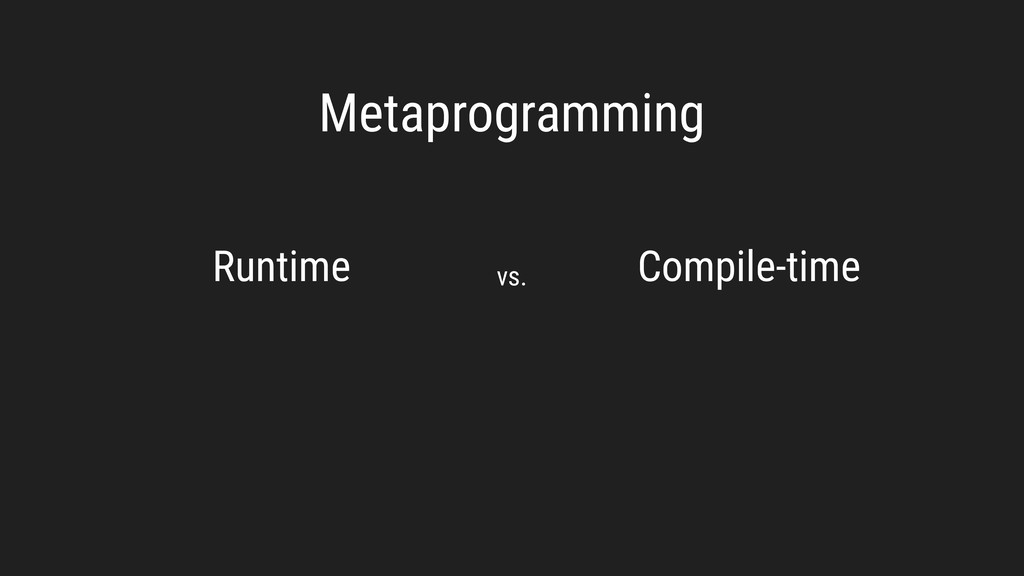Metaprogramming Runtime Compile-time vs.
