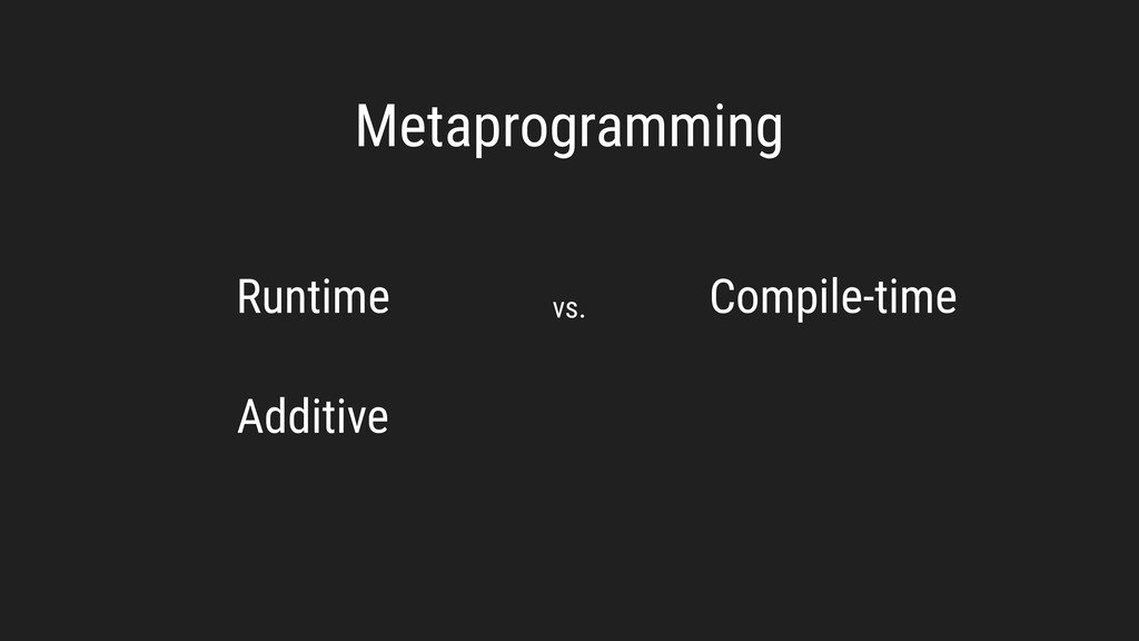 Metaprogramming Runtime Compile-time vs. Additi...