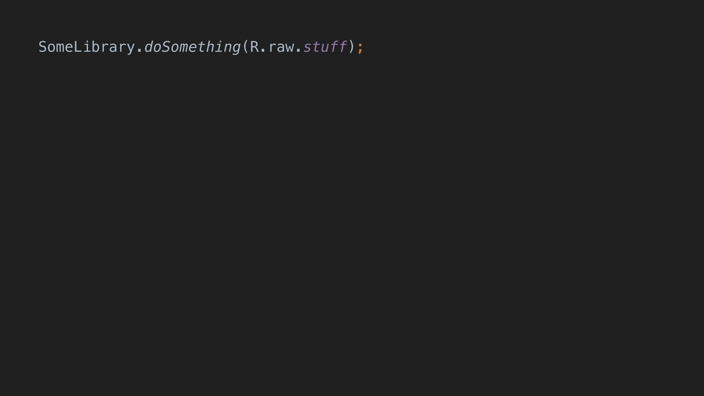 SomeLibrary.doSomething(R.raw.stuff);