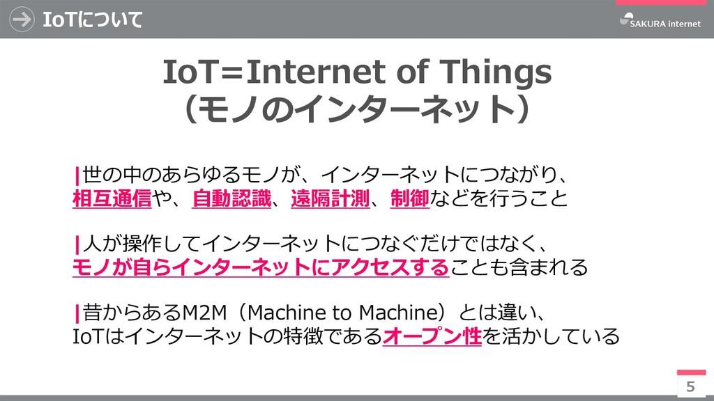 IoTについて 5 |世の中のあらゆるモノが、インターネットにつながり、 相互通信や、自動認識...