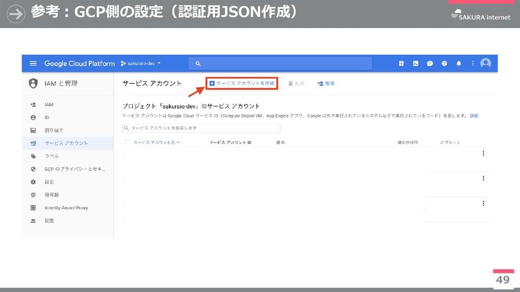参考:GCP側の設定(認証用JSON作成) 49 ※今後有償化予定