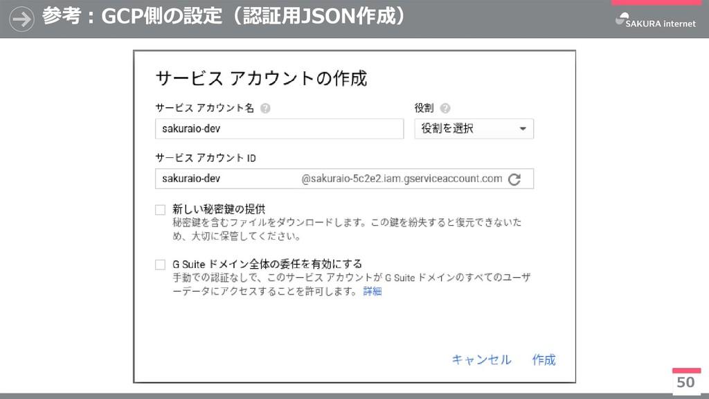 参考:GCP側の設定(認証用JSON作成) 50 ※今後有償化予定