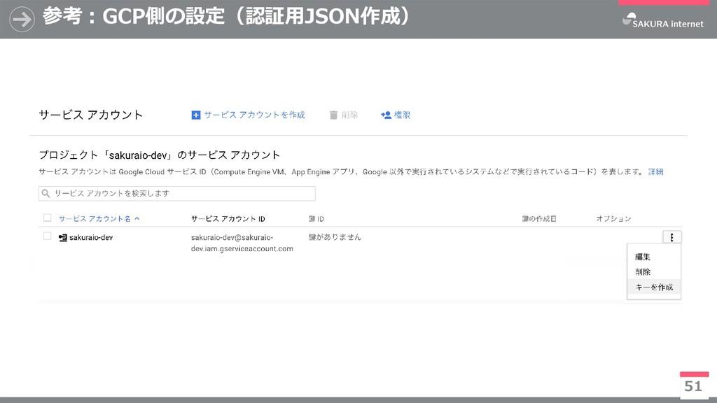 参考:GCP側の設定(認証用JSON作成) 51 ※今後有償化予定