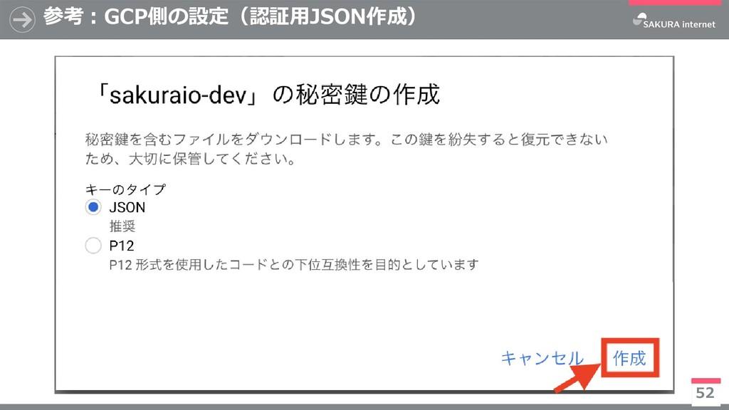 参考:GCP側の設定(認証用JSON作成) 52 ※今後有償化予定