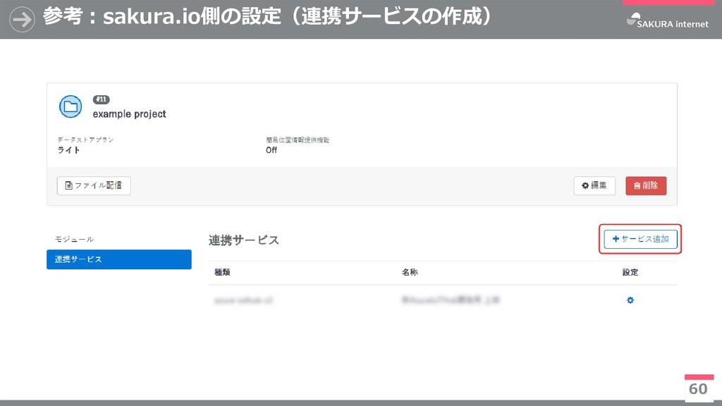 参考:sakura.io側の設定(連携サービスの作成) 60 ※今後有償化予定