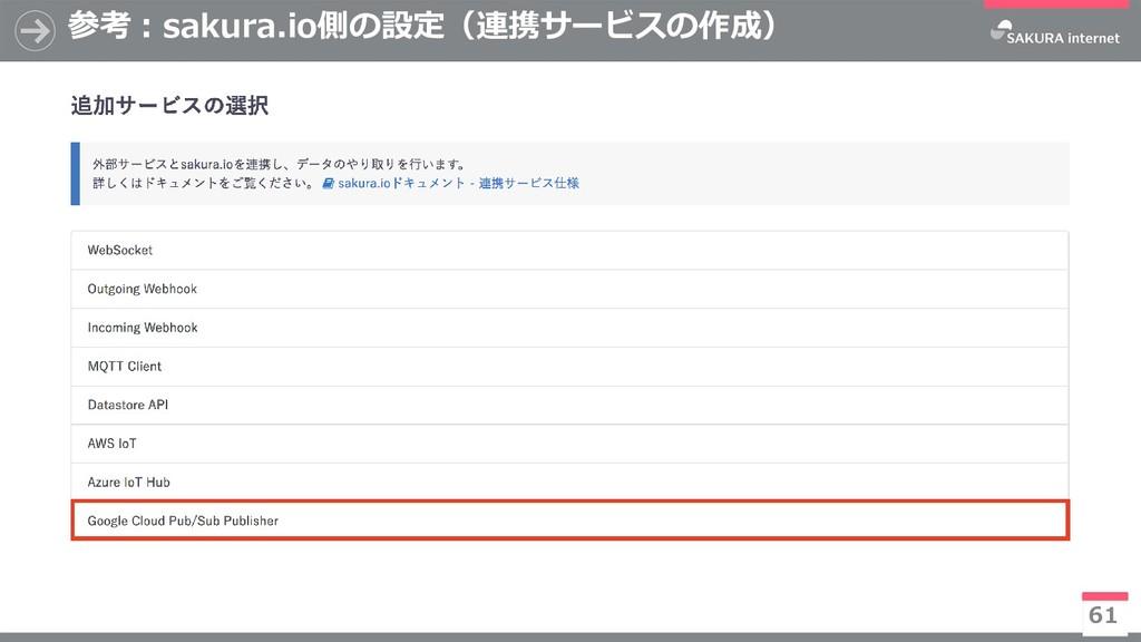 参考:sakura.io側の設定(連携サービスの作成) 61 ※今後有償化予定