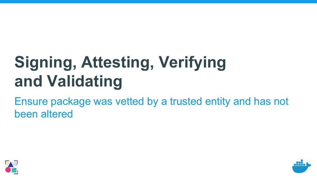 Signing, Attesting, Verifying and Validating En...