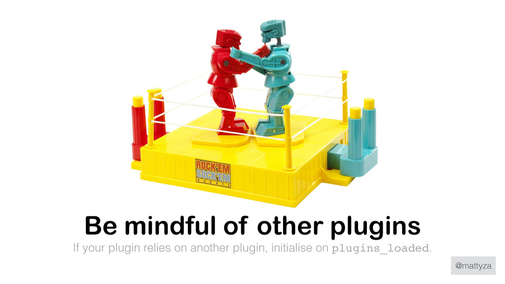 @mattyza Be mindful of other plugins If your pl...