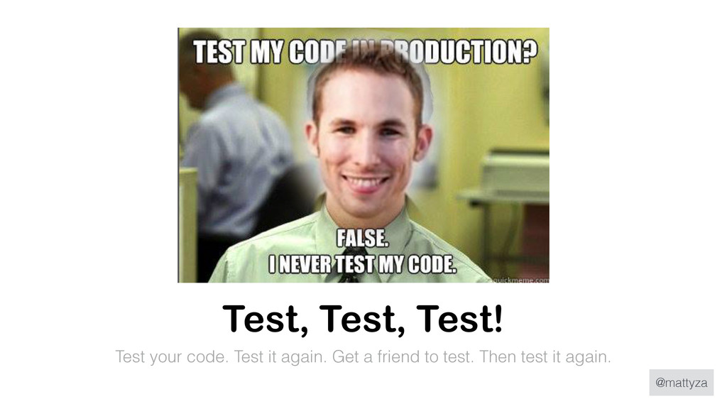@mattyza Test, Test, Test! Test your code. Test...