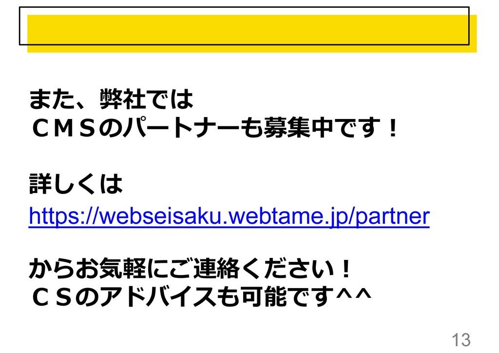 13 また、弊社では CMSのパートナーも募集中です︕ 詳しくは https://websei...