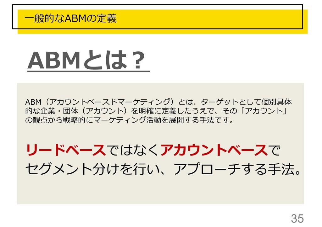 35 一般的なABMの定義 ABM(アカウントベースドマーケティング)とは、ターゲットとして個...