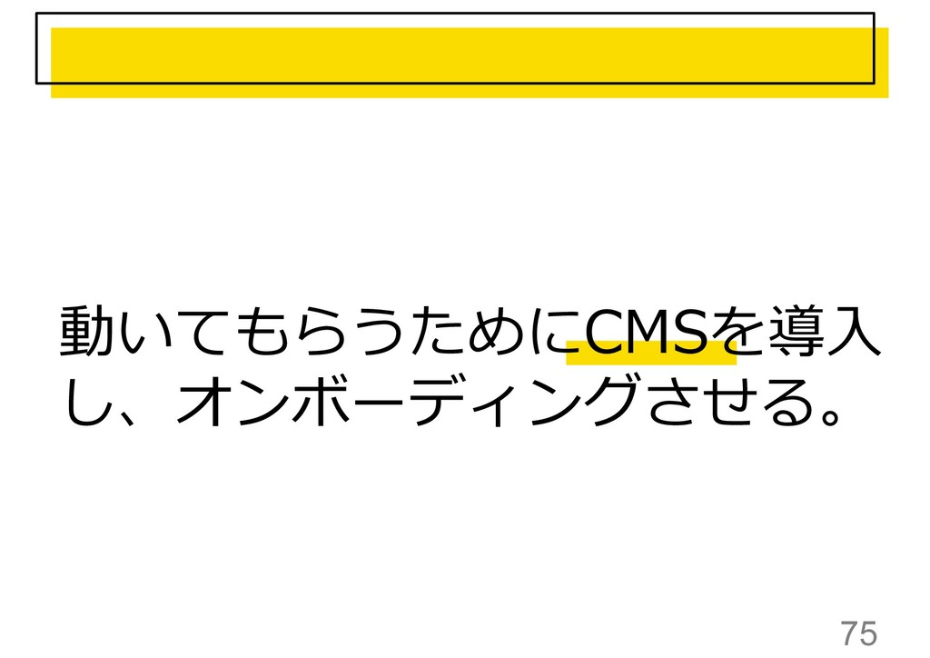 75 動いてもらうためにCMSを導入 し、オンボーディングさせる。