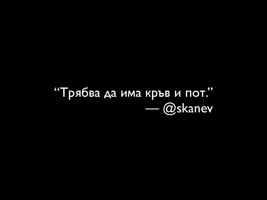"""""""Трябва да има кръв и пот.""""  — @skanev"""