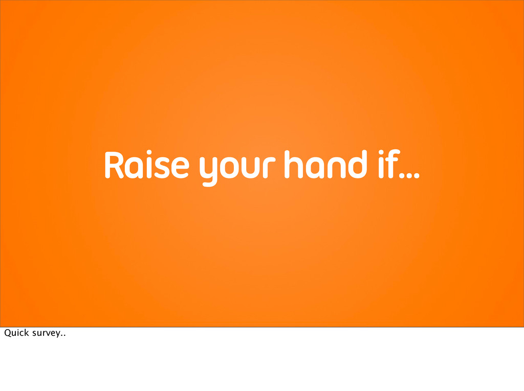 Raise your hand if... Quick survey..