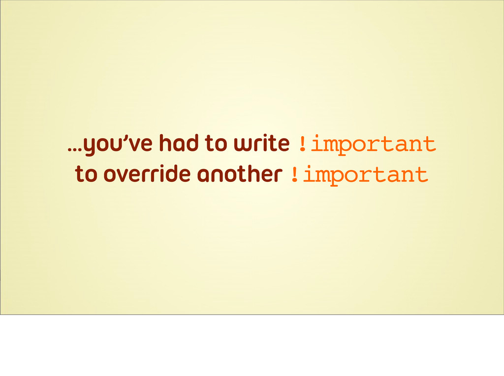 ...you've had to write !important to override a...