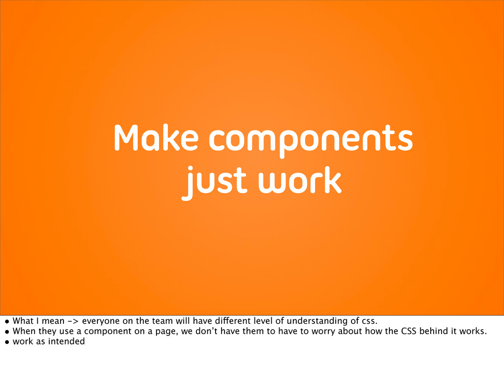 Make components just work • What I mean -> ever...