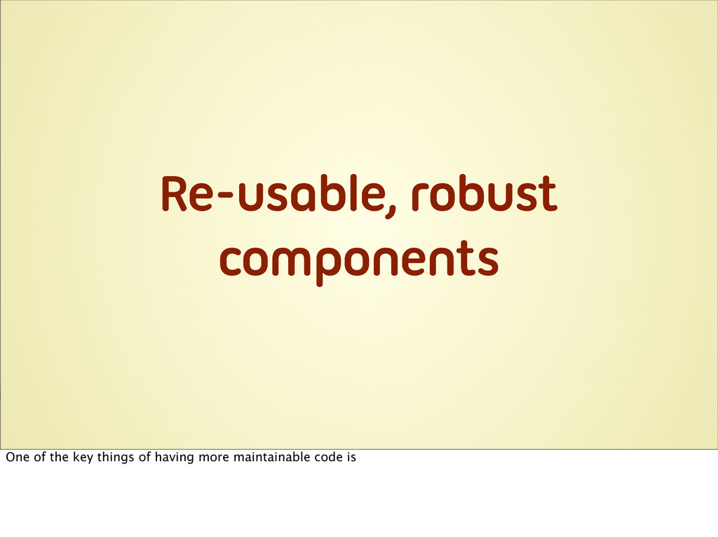 Re-usable, robust components One of the key thi...