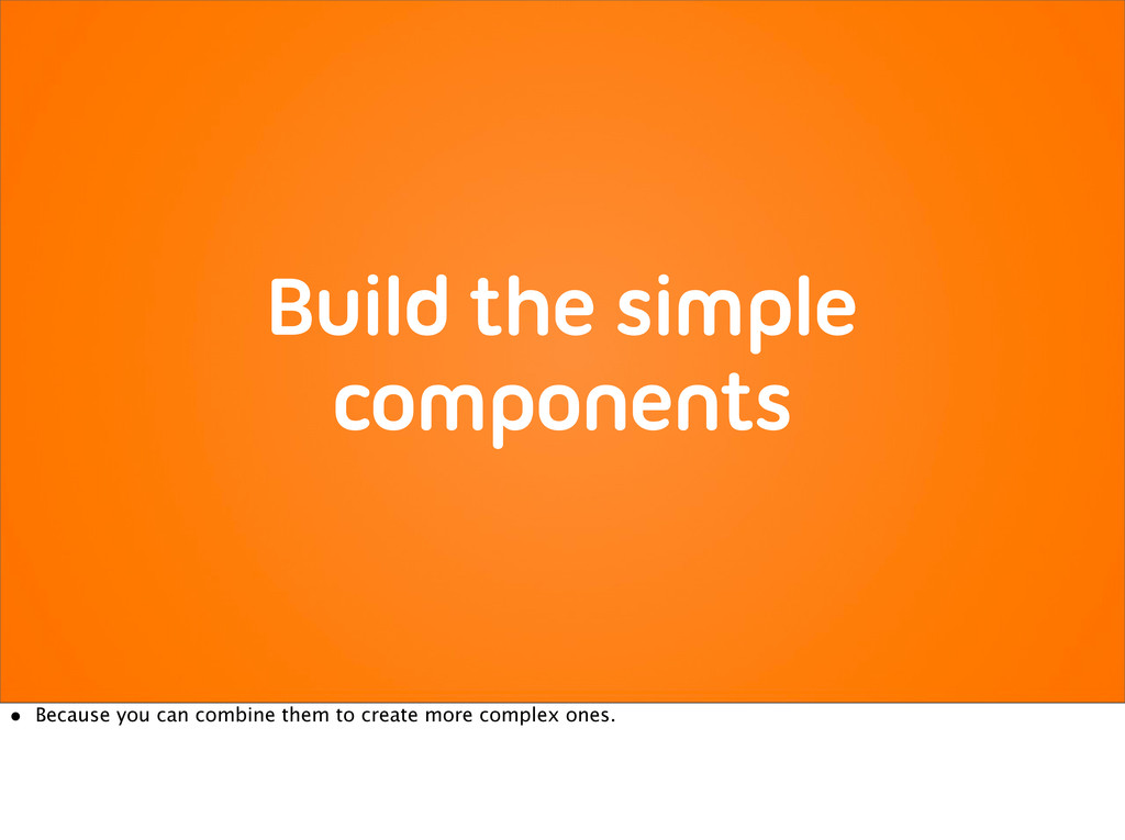 Build the simple components • Because you can c...