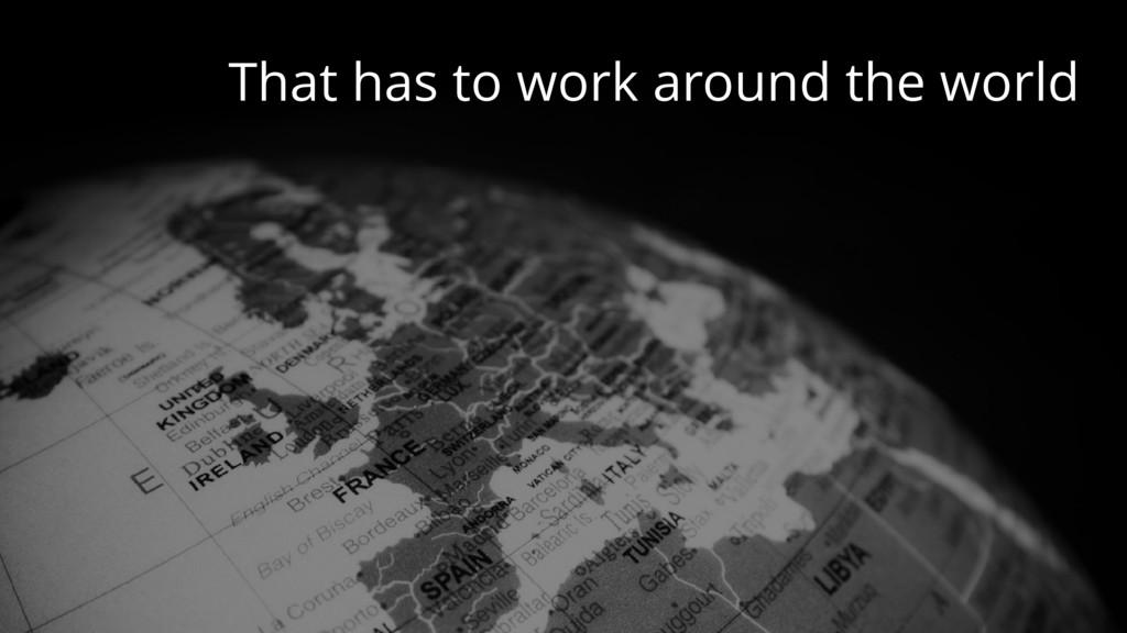 That has to work around the world
