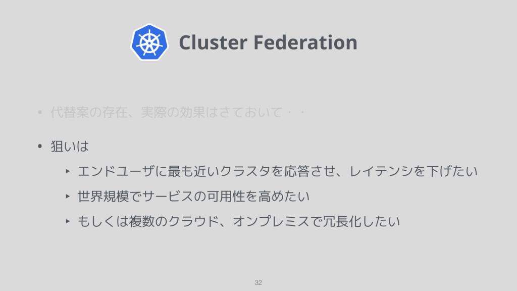 Cluster Federation • 代替案の存在、実際の効果はさておいて・・ • 狙い...